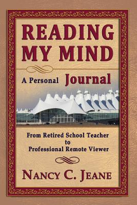 Reading My Mind - A Personal Journal: From Retired School Teacher to Professional Remote Viewer - Jeane, Nancy C