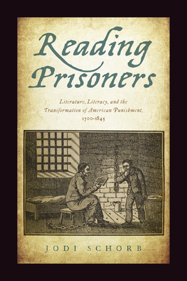 Reading Prisoners: Literature, Literacy, and the Transformation of American Punishment, 1700-1845 - Schorb, Jodi