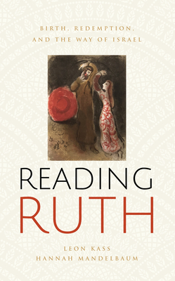 Reading Ruth: Birth, Redemption, and the Way of Israel - Kass, Leon, and Mandelbaum, Hannah