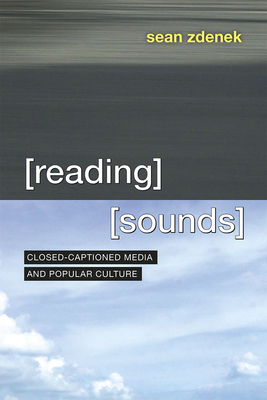 Reading Sounds: Closed-Captioned Media and Popular Culture - Zdenek, Sean