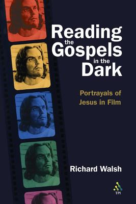 Reading the Gospels in the Dark: Portrayals of Jesus in Film - Walsh, Richard G, and Walsh, Robert