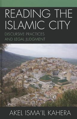 Reading the Islamic City: Discursive Practices and Legal Judgment - Kahera, Akel Isma'il