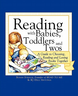 Reading with Babies, Toddlers and Twos: A Guide to Choosing, Reading and Loving Books Together - Straub, Susan, and Dell'antonia, K J