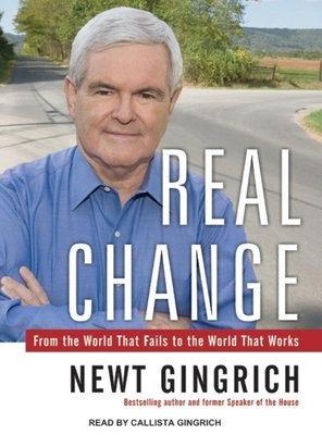 Real Change: From the World That Fails to the World That Works - Gingrich, Newt, Dr., and Gingrich, Callista (Read by)