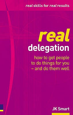 Real Delegation: How to get people to do things for you - and do them well - Smart, J. K.
