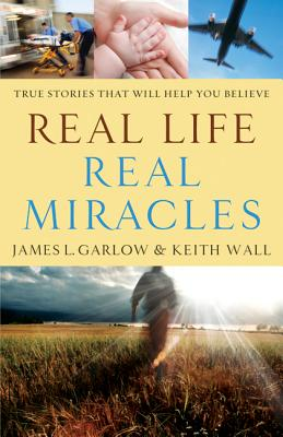 Real Life, Real Miracles: True Stories That Will Help You Believe - Garlow, James L, and Wall, Keith