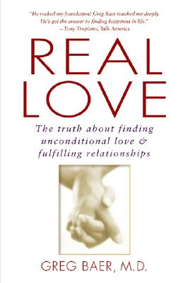 Real Love: The Truth about Finding Unconditional Love and Fulfilling Relationships - Baer, Greg, M.D.