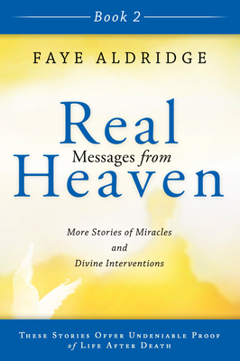 Real Messages from Heaven, Book 2: True Stories of Miracles and Divine Interventions That Offer Proof of Life After Death - Aldridge, Faye