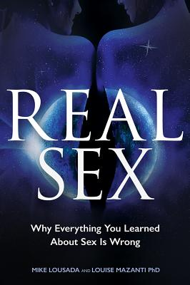 Real Sex: Why Everything You Learned about Sex Is Wrong - Lousada, Mike, and Mazanti, Louise