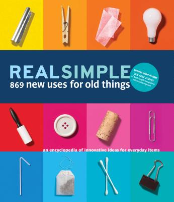 Real Simple 869 New Uses for Old Things: An Encyclopedia of Innovative Ideas for Everyday Items - The Editors of Real Simple