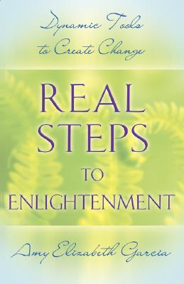 Real Steps to Enlightenment: Dynamic Tools to Create Change - Garcia, Amy Elizabeth