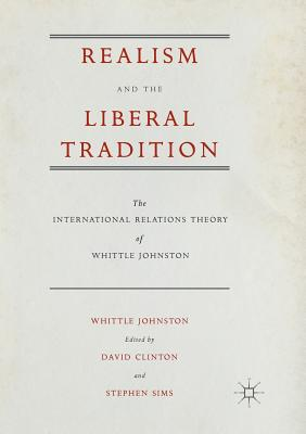 Realism and the Liberal Tradition: The International Relations Theory of Whittle Johnston - Johnston, Whittle, and Clinton, David, Professor (Editor), and Sims, Stephen (Editor)