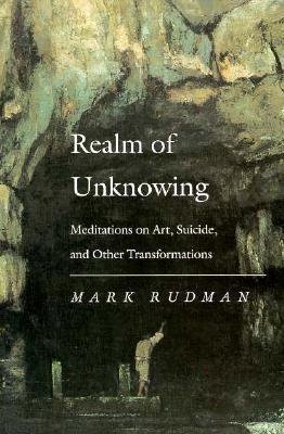 Realm of Unknowing Realm of Unknowing Realm of Unknowing Realm of Unknowing Realm of Unknowi: Meditations on Art, Suicide, and Other Transformations Meditations on Art, Suicide, and Other Transformations Meditations on Art, Suicide, and Other... - Rudman, Mark