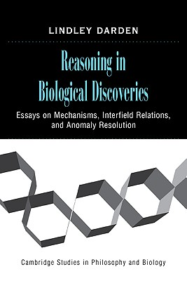 Reasoning in Biological Discoveries: Essays on Mechanisms, Interfield Relations, and Anomaly Resolution - Darden, Lindley