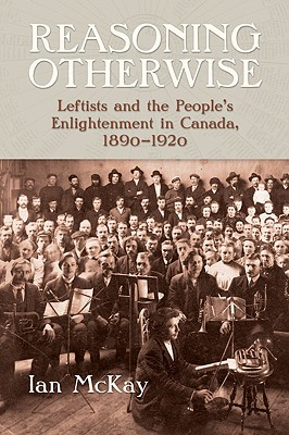 Reasoning Otherwise: Leftists and the People's Enlightenment in Canada, 1890-1920 - McKay, Ian
