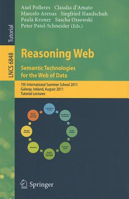 Reasoning Web. Semantic Technologies for the Web of Data: 7th International Summer School 2011, Galway, Ireland, August 23-27, 2011, Tutorial Lectures - Polleres, Axel (Editor), and d'Amato, Claudia (Editor), and Arenas, Marcelo (Editor)