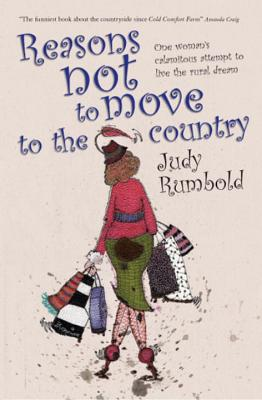 Reasons Not to Move to the Country: One Woman's Calamitous Attempt to Live the Rural Dream - Rumbold, Judy