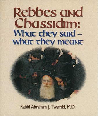Rebbes and Chassidim: What They Said--What They Meant - Twerski, Abraham J, Rabbi, M.D.