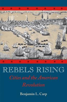 Rebels Rising: Cities and the American Revolution - Carp, Benjamin L