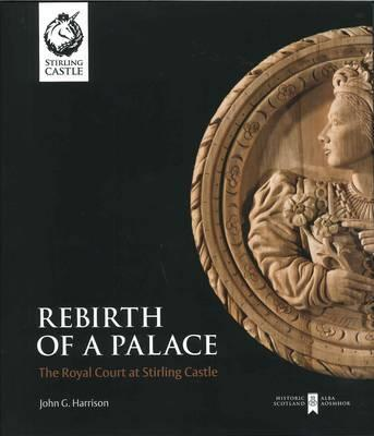 Rebirth of a Palace: The Royal Court at Stirling Castle - Harrison, John, and Burnet, Andrew (Editor)