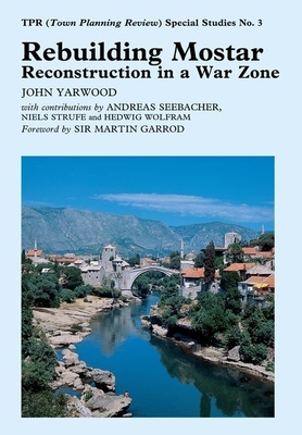 Rebuilding Mostar: Urban Reconstruction in a War Zone - Yarwood, John