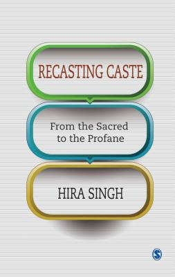 Recasting Caste from the Sacred to the Profane - Singh, Hira