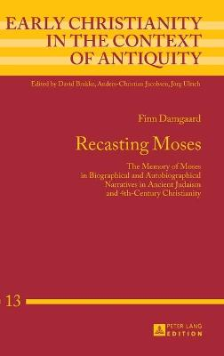 Recasting Moses: The Memory of Moses in Biographical and Autobiographical Narratives in Ancient Judaism and 4th-Century Christianity - Damgaard, Finn