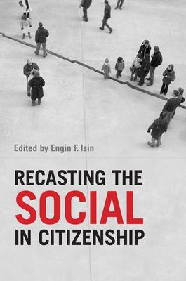 Recasting the Social in Citizenship - Isin, Engin F, Professor