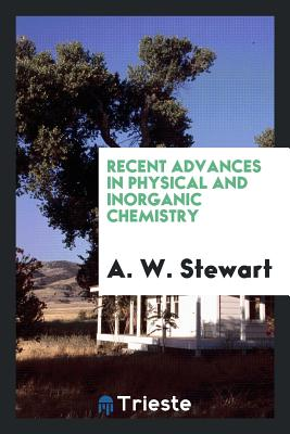 Recent Advances in Physical and Inorganic Chemistry - Stewart, A W