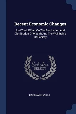 Recent Economic Changes: And Their Effect on the Production and Distribution of Wealth and the Well-Being of Society - Wells, David Ames