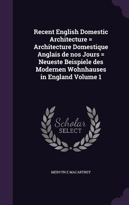 Recent English Domestic Architecture = Architecture Domestique Anglais de Nos Jours = Neueste Beispiele Des Modernen Wohnhauses in England Volume 1 - Macartney, Mervyn E