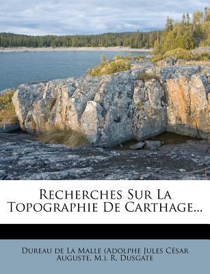 Recherches Sur La Topographie de Carthage... - M ), and Dusgate, R, and Dureau De La Malle (Adolphe Jules C Sar (Creator)