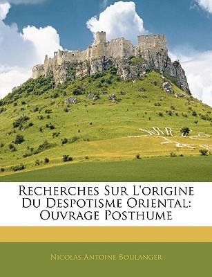 Recherches Sur L'Origine Du Despotisme Oriental: Ouvrage Posthume - Boulanger, Nicolas Antoine