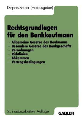 Rechtsgrundlagen Fur Den Bankkaufmann: - Allgemeine Gesetze Des Kaufmanns - Besondere Gesetze Des Bankgeschafts - Verordnungen - Richtlinien - Abkommen - Vertragsbedingungen - Diepen, Gerhard