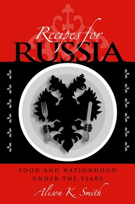 Recipes for Russia: Food and Nationhood Under the Tsars - Smith, Alison K