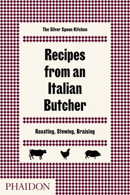 Recipes from an Italian Butcher: Roasting, Stewing, Braising - The Silver Spoon Kitchen