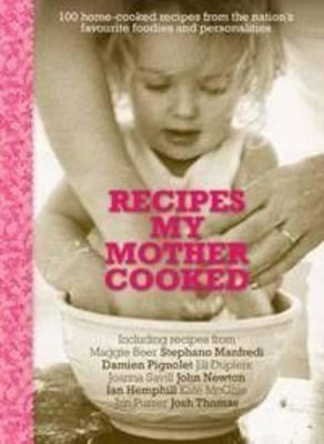 Recipes My Mother Cooked: 100 Home Cooked Recipes from the Nation's Favourite Foodies and Personalities -