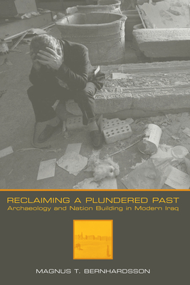 Reclaiming a Plundered Past: Archaeology and Nation Building in Modern Iraq - Bernhardsson, Magnus T