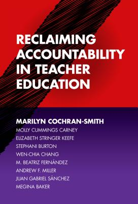 Reclaiming Accountability in Teacher Education - Cochran-Smith, Marilyn, Dr., and Carney, Molly Cummings, and Keefe, Elizabeth Stringer (Screenwriter)