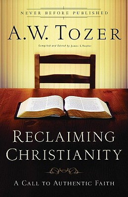Reclaiming Christianity: A Call to Authentic Faith - Tozer, A W, and Snyder, James L, Reverend (Editor)