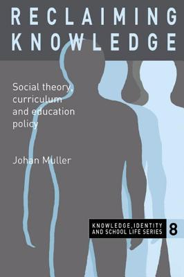 Reclaiming Knowledge: Social Theory, Curriculum and Education Policy - Muller, Johan