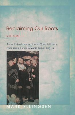 Reclaiming Our Roots, Volume 2: An Inclusive Introduction to Church History: From Martin Luther to Martin Luther King - Ellingsen, Mark