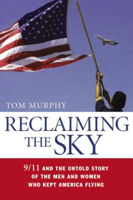 Reclaiming the Sky: 9/11 and the Untold Story of the Men and Women Who Kept America Flying - Murphy, Tom