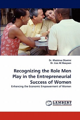 Recognizing the Role Men Play in the Entrepreneurial Success of Women - Dlamini, Khetsiwe, Dr., and Booysen, Lize, Dr., and Dlamini, Dr Khetsiwe