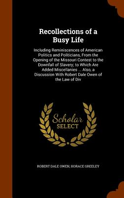 Recollections of a Busy Life: Including Reminiscences of American Politics and Politicians, from the Opening of the Missouri Contest to the Downfall of Slavery; To Which Are Added Miscellanies ... Also, a Discussion with Robert Dale Owen of the Law of DIV - Owen, Robert Dale, and Greeley, Horace