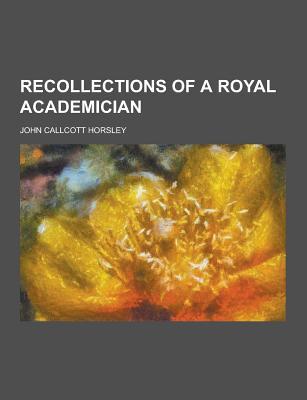 Recollections of a Royal Academician - Horsley, John Callcott