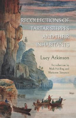 Recollections of Tartar Steppes and Their Inhabitants - Atkinson, Lucy, and Fielding, Nick (Introduction by), and Simpson, Marianne (Introduction by)