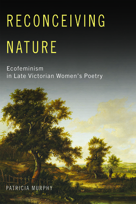 Reconceiving Nature: Ecofeminism in Late Victorian Women's Poetry - Murphy, Patricia