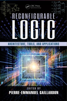 Reconfigurable Logic: Architecture, Tools, and Applications - Gaillardon, Pierre-Emmanuel (Editor)
