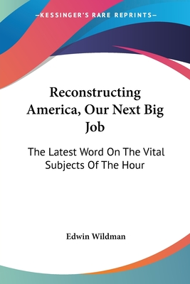 Reconstructing America, Our Next Big Job: The Latest Word on the Vital Subjects of the Hour - Wildman, Edwin